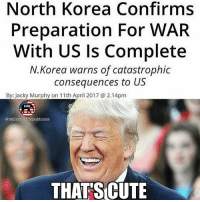 Try it Kim 😂 go buy a shirt at the link in our bio to show Kim Jong Un America isn't scared 🇺🇸 . . . . . 🇺🇸ALL WATERMARKED MEMES ARE WRITTEN BY MILLENNIAL REPUBLICANS BUT WE DO NOT OWN THE PHOTOS WITHIN THE MEMES🇺🇸 MAGA millennialrepublicans donaldtrump buildthewall mypresident merica ronaldreagan fakenews makeamericagreatagain liberallogic americafirst trumptrain triggered presidenttrump snowflakes PARTNERS🇺🇸 @conservative_comedy_ @always.right @ny_conservative1776 @rebelrepublican @conservative.american: North Korea Confirms  Preparation For WAR  With US ls Complete  N.Korea warns of catastrophic  consequences to  US  By: Jacky Murphy on 11th April 2017 a 2.14pm  MRAS  @millennial republicans  THAT SCUTE Try it Kim 😂 go buy a shirt at the link in our bio to show Kim Jong Un America isn't scared 🇺🇸 . . . . . 🇺🇸ALL WATERMARKED MEMES ARE WRITTEN BY MILLENNIAL REPUBLICANS BUT WE DO NOT OWN THE PHOTOS WITHIN THE MEMES🇺🇸 MAGA millennialrepublicans donaldtrump buildthewall mypresident merica ronaldreagan fakenews makeamericagreatagain liberallogic americafirst trumptrain triggered presidenttrump snowflakes PARTNERS🇺🇸 @conservative_comedy_ @always.right @ny_conservative1776 @rebelrepublican @conservative.american