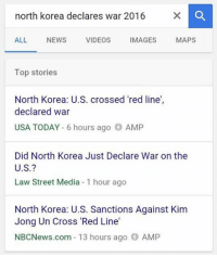 Why tho: north korea declares war 2016  ALL  NEWS  VIDEOS  IMAGES  MAPS  Top stories  North Korea: U.S. crossed 'red line  declared war  USA TODAY  6 hours ago  AMP  Did North Korea Just Declare War on the  U.S.?  Law Street Media 1 hour ago  North Korea: U.S. Sanctions Against Kim  Jong Un Cross 'Red Line'  NBCNews.com 13 hours ago AMP Why tho