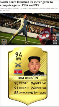 North Korea launches its own football game https://t.co/3lUSHqK3oG: North Korea launched its soccer game to  compete against FIFA and PES  The thriving gaming industry of Kim Jong-un's regime decided to rival two console giants. Can  ou beat them?  REAL MADRID C.F.ǒ .-  REAL MADRID  94  RW  @TrollFootball  KIM JONG UN  90 MISSILE 96 NUCLEAR  91 THREATS 26 HAIRSTYLE  88 COMMUNISM6 1 PHYSIQUE North Korea launches its own football game https://t.co/3lUSHqK3oG