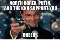 NORTH KOREA, PUTIN,  AND THE KKK SUPPORT YOU  CHEERS Trump achieved the trifecta