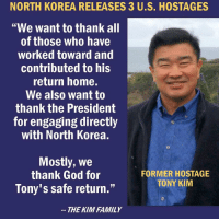 "Family, Friends, and God: NORTH  KOREA  RELEASES  3  US.  HOSTAGES  ""We want to thank all  of those who have  worked toward and  contributed to his  return home.  We also want to  thank the President  for engaging directly  with North Korea.  Mostly, We  thank God for  Tony's safe return.""  FORMER HOSTAGE  TONY KIM  THE KIM FAMILY If we get nothing else from North Korea, at least we have 3 US hostages freed. Thanks, Mr. President @realdonaldtrump ! —- Tag friends & Follow 🔊 👉🏽 @unclesamsmisguidedchildren UncleSamsMisguidedChildren MisguidedLife USMCNation"