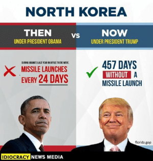 So, that Peace Prize...: NORTH KOREA  THEN vs  UNDER PRESIDENT OBAMA  UNDER PRESIDENT TRUMP  DURING OBAMAS LAST YEAR IN OFFICE THERE WERE  XMISSILE LAUNCHES457 DAYS  EVERY 24 DAYS  WITHOUT A  MISSILE LAUNCH  florida.gop  IDIOCRACY  NEWS MEDIA So, that Peace Prize...