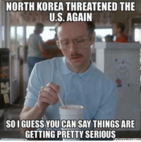 North Korea, Things Are Getting Pretty Serious, and Dank Memes: NORTH KOREA THREATENED THE  U.S. AGAIN  SOIGUESS YOU CAN SAY THINGS ARE  GETTING PRETTY SERIOUS oh.