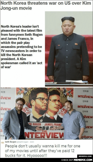 North Korea threatens war on US over James Franco and Seth Rogen's new Kim Jong-un assassination film.omg-humor.tumblr.com: North Korea threatens war on US over Kim  Jong-un movie  North Korea's leader isn't  pleased with the latest film  from funnymen Seth Rogen  and James Franco, in  which the pair play  assassins pretending to be  TV newscasters in order to  kill the North Korean  president. A Kim  spokesman called it an 'act  of war  인터뷰  터뷰  INTERVIEW  RVIEW  인터뷰  [터뷰  INTERVIEW  /전쟁  EVIEW  인터뷰  터뷰  것이다  RVIEW  서뷰  TH ROGEN  JAMES FRANC  VIEW  THE  터뷰  NTERVIEW  터뷰  FOVIEW  GETTY IMAGES  Seth Rogen @Sethrogen 44m  People don't usually wanna kill me for one  of my movies until after they've paid 12  bucks for it. Hiyooooo!!!  МЕМЕРIХ.Cом  CHECK OUT MEMEPIX.COM North Korea threatens war on US over James Franco and Seth Rogen's new Kim Jong-un assassination film.omg-humor.tumblr.com