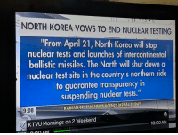 """nuclear testing: NORTH KOREA VOWS TO END NUCLEAR TESTING  """"From April 21, North Korea will stop  nuclear tests and launches of intercontinental  ballistic missiles. The North will shut down a  nuclear test site in the country's northern side  to guarantee transparency in  suspending nuclear tests.""""  9:08  KTVU Mornings on 2 Weekend  10:00 AM"""
