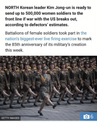 NORTH Korean leader Kim Jong-un is ready to  send up to 500,000 women soldiers to the  front line if war with the US breaks out,  according to defectors' estimates  Battalions of female soldiers took part in the  nation's biggest-ever live firing exercise to mark  the 85th anniversary of its military's creation  this week.  6  GETTY IMAGES Equality in NorthKorea