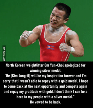 "North Korean Olympic lifter apologises to leaders: North Korean weightlifter Om Yun-Chol apologized for  winning silver medal.  ""He [Kim Jong-il] will be my inspiration forever and I'm  sorry that I wasn't able to repay with a gold medal. I hope  to come back at the next opportunity and compete again  and repay my gratitude with gold. I don't think I can be a  hero to my people with a silver medal.""  He vowed to be back North Korean Olympic lifter apologises to leaders"