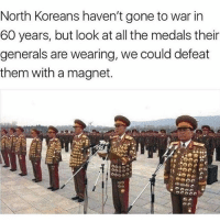 America, Memes, and Savage: North Koreans haven't gone to war in  60 years, but look at all the medals thein  generals are wearing, we could defeat  them with a magnet. We need Linda!!👌🏼😂😂😂 liberal maga conservative constitution like follow presidenttrump resist stupidliberals merica america stupiddemocrats donaldtrump trump2016 patriot trump yeeyee presidentdonaldtrump draintheswamp makeamericagreatagain trumptrain triggered Partners --------------------- @too_savage_for_democrats🐍 @raised_right_🐘 @conservativemovement🎯 @millennial_republicans🇺🇸 @conservative.nation1776😎 @floridaconservatives🌴
