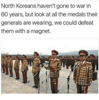 Memes, All The, and 🤖: North Koreans haven't gone to war in  60 years, but look at all the medals their  generals are wearing, we could defeat  them with a magnet.