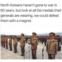 Lmao shots fired 💀💀😂: North Koreans haven't gone to war in  60 years, but look at all the medals their  generals are wearing, we could defeat  them with a magnet. Lmao shots fired 💀💀😂
