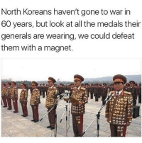 Memes, All The, and 🤖: North Koreans haven't gone to war in  60 years, but look at all the medals their  generals are wearing, we could defeat  them with a magnet. Looks uncomfortable.