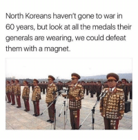 lol 😂: North Koreans haven't gone to war in  60 years, but look at all the medals their  generals are wearing, we could defeat  them with a magnet. lol 😂