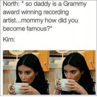 """Mom, answer. Mom?: North: """"so daddy is a Grammy  award winning recording  artist...mommy how did you  become famous?""""  Kim: Mom, answer. Mom?"""