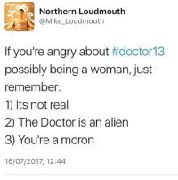 Bad, Doctor, and Memes: Northern Loudmouth  @Mike Loudmouth  If you're angry about #doctor13  possibly being a woman, just  remember:  1) Its not real  2) The Doctor is an alien  3) You're a moron  16/07/2017, 12:44 Look I mean, I have no problem with u disliking the doctor due to possible bad writing of the new episodes and stuff, but there's no reason to hate the Doctor just bc she iS a woman |>•<| • - doctorwho davidtennant mattsmith christophereccleston petercapaldi billiepiper karengillan arthurdarvill catherinetate freemaagyman jennacoleman nine ten eleven twelve rosetyler riversong amypond rorywilliams claraoswald marthajones donnanoble tardis timelord bowtie fez dalek cyberman weepingangels
