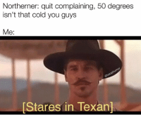 When your summers are 117 degrees it IS that cold, y'all.: Northerner: quit complaining, 50 degrees  isn't that cold you guys  Me  Stares in Texand When your summers are 117 degrees it IS that cold, y'all.