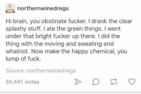 Dank, Brain, and Fuck: northernwinedreg:s  Hi brain, you obstinate fucker. I drank the clear  splashy stuff. I ate the green things. I went  under that bright fucker up there. I did the  thing with the moving and sweating and  whatnot. Now make the happy chemical, you  lump of fuck.  Source: northernwinedregs  34,441 notes