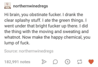 Brain, Fuck, and Happy: northernwinedregs  Hi brain, you obstinate fucker. I drank the  clear splashy stuff. I ate the green things. I  went under that bright fucker up there. I did  the thing with the moving and sweating and  whatnot. Now make the happy chemical, you  lump of fuck.  Source: northernwinedregs  182,991 notes