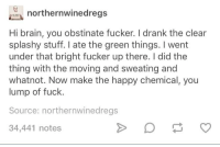 Brain, Fuck, and Happy: northernwinedregs  Hi brain, you obstinate fucker. I drank the clear  splashy stuff. I ate the green things. I went  under that bright fucker up there. I did the  thing with the moving and sweating and  whatnot. Now make the happy chemical, you  lump of fuck  Source: northernwinedregs  34,441 notes me🏃irl