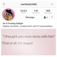 "Bitch, Fucking, and Memes: northwitch69  12.6 k  posts  1 M  followers  169  following  Message  Im A Fucking Delight  Slightly alcoholic, chubby bitch with 57 personalities  ""l thought you were done with him""  First of all, I'm stupid You need to follow my sugar tits @northwitch69 @northwitch69 @northwitch69 @northwitch69"