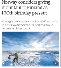 """Birthday, Http, and Norway: Norway considers giving  mountain to Finland as  100th birthday present  Norwegian government considers shifting border  to gift its Nordic neighbour a peak that would  become its highest point <p>Wholesome birthday gift! via /r/wholesomememes <a href=""""http://ift.tt/2vn3ktJ"""">http://ift.tt/2vn3ktJ</a></p>"""
