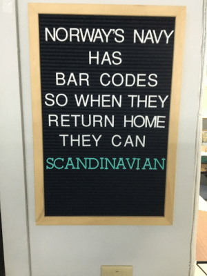 Oh those Europeans. Such wit: NORWAY'S NAVY  HAS  BAR CODES  SO WHEN THEY  RETURN HOME  THEY CAN  SCANDINAVIAN Oh those Europeans. Such wit