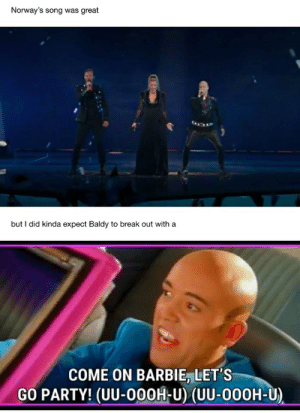 Barbie, Party, and Break: Norway's song was great  but I did kinda expect Baldy to break out with a  COME ON BARBIE, LET'S  GO PARTY! (UU-00OH-U) (UU-000H-U)