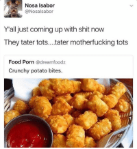 Y'all just makin shit up now 😂 https://t.co/RByvpRt3in: Nosa Isabor  Nosalsabor  Y all just coming up with shit now  They tater tots... tater motherfucking tots  Food Porn  @dream foodz  Crunchy potato bites. Y'all just makin shit up now 😂 https://t.co/RByvpRt3in