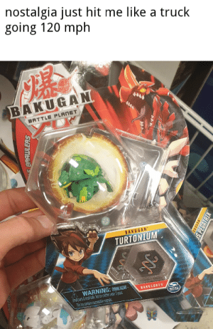Look what i found at the store today: nostalgia just hit me like a truck  going 120 mph  BAKUGAN  BATTLE PLANET  BAKUGAN  TURTONTUM  WARNING:  Smeparts&mbttor cton unde 3 yeas  Tris toy cartrans acesle apes  BAKUCORES  BAAWLERS  ,SYSDY  S PEGAT Look what i found at the store today