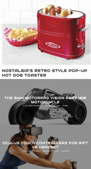 lol-coaster:  The BMW Motorrad Vision Next 100 Is What Motorcycling Might Look Like in 100 Years   OCULUS TOUCH CONTROLLERS FOR RIFT VR HEADSET    NOSTALGIA'S RETRO STYLE POP-UP HOT DOG TOASTER  : NOSTALGIA'S RETRO STYLE POP-Up  HOT DOG TOASTER   THE BMW MOTORRAD VISION NEXT 100  MOTORCYCLE  .CCOLLEG GADGETS JANUARY 2017 x RID S   OCULUS TOUCH CONTROLLERS FOR RIFT  VR HEADSET  G COLLEGE GADGETSJANUARY 2, 2017 GADGETs lol-coaster:  The BMW Motorrad Vision Next 100 Is What Motorcycling Might Look Like in 100 Years   OCULUS TOUCH CONTROLLERS FOR RIFT VR HEADSET    NOSTALGIA'S RETRO STYLE POP-UP HOT DOG TOASTER