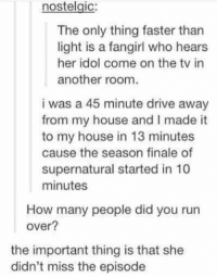 Memes, My House, and Run: nostelgic:  The only thing faster than  light is a fangirl who hears  her idol come on the tv in  another room  i was a 45 minute drive away  from my house and I made it  to my house in 13 minutes  cause the season finale of  supernatural started in 10  minutes  How many people did you run  over?  the important thing is that she  didn't miss the episode priorities https://t.co/PLCNQoq9mW
