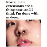 Fucking, Makeup, and Hair: Nostril hair  extensions are a  thing now, and I  think I'm done with  makeup. This is fucking CHIIIIIIC