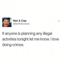 Funny, Love, and Girl Memes: Not A Cop  @NoPoliceman  If anyone is planning any illegal  activities tonight let me know. I love  doing crimes. Sounds like a plan