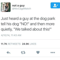 """Dank, 🤖, and Dog: not a guy  @Nic Cage Match  Just heard a guy at the dog park  tell his dog """"NO!"""" and then more  quietly, """"We talked about this!""""  4/10/14, 11:43 AM  11.7K  RETWEETS  24.9K  LIKES"""