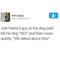 """Dogs, Match, and Quiet: not a guy  @Nic Cage Match  Just heard a guy at the dog park  tell his dog """"NO!"""" and then more  quietly, """"We talked about this!"""" 100% me like I know u can hear me doggo (@cabbagecatmemes)"""