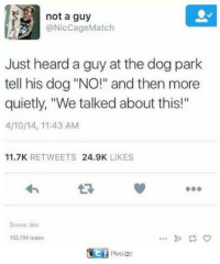 "🐶 🐶 🐶: not a guy  @Nic Cage Match  Just heard a guy at the dog park  tell his dog ""NO!"" and then more  quietly, ""We talked about this!""  4/10/14, 11:43 AM  11.7K  RETWEETS  24.9K  LIKES  Source fuks  152,794 notes  Poslizc 🐶 🐶 🐶"