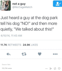 """Dogs, Match, and Quiet: not a guy  Nic Cage Match  Just heard a guy at the dog park  tell his dog """"NO!"""" and then more  quietly, """"We talked about this!""""  4/10/14, 11:43 AM  11.7K  RETWEETS  24.9K  LIKES  Source: fuks  152,794 notes"""