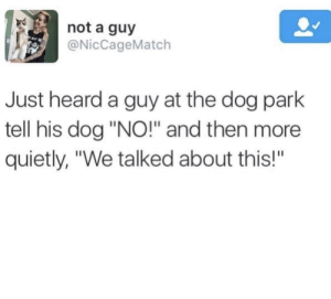 "Meirl by Damnit_Dogz MORE MEMES: not a guy  @NicCageMatch  Just heard a guy at the dog park  tell his dog ""NO!"" and then more  quietly, ""We talked about this!""  BA Meirl by Damnit_Dogz MORE MEMES"