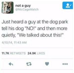 "Dog Park: not a guy  @NicCageMatch  Just heard a guy at the dog park  tell his dog ""NO!"" and then more  quietly, ""We talked about this!""  4/10/14, 11:43 AM  11.7K RETWEETS 24.9K LIKES"
