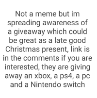 Christmas, Meme, and Nintendo: Not a meme but im  spreading awareness of  a giveaway which could  be great as a late good  Christmas present, link is  in the comments if you are  interested, they are giving  away an xbox, a ps4, a pc  and a Nintendo switch