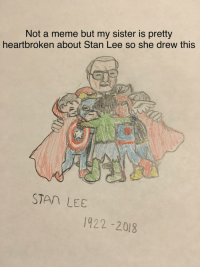 Meme, Stan, and Stan Lee: Not a meme but my sister is pretty  heartbroken about Stan Lee so she drew this  STAn LEE  1922-2018 :( she's really upset about it