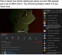 Anime, Bailey Jay, and Beer: Not a meme but shrek retold just came out and 200 people  put a lot of effort into it. You should probably watch it if you  have time  Live chat replay  Top chat replay  CRAP  24:31 Desired_RBLX what the hell  24:32 ALT this is what i live for  24:32 HawkinsGaming H20 namk  24:32 Jake C  Top 10 anime fights  24:33 Beats By Cossack Someone in the  comments after this video is uploaded please  acknowledge my existence I need validation to  give myself the illusion of being worth  anything  24:33 SuperCodeman Wow the prodigy  Good garief  24:33 Why r u here bro NARANANANA  Shrek Retold  20,991 views  24:33 LeftsNotRight2 yes  OT 2  24:34 Oshawott 16  lets fix it whit a beer  12K  56  Live chat  Share  Download  Save  3GI  44,558 subscribers  SUBSCRIBE  24:34 Chinoaab DAMN  Premiered 2 hours ago  We got over 200 people to remake Shrek. This is it  Collaborators List: https://tinyurl.com/ydf6zquf  website http://the3gi.com  K24:34 Kira's Main WOO0  24:35 Wingless Moonstone  awesome. XD  This is  24:35 Jvirus This is amazing  24:35 Aurazona  IS THIS THE GUY THAT DID  twitter http://twitter.com/the3G  THE SPONGEBOB ANIME THING