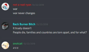 Ass, Bitch, and Never: not a real ryan 10/22/2018  war  war never changes  Back Burner Bitch  It truely doesn't  People die, families and countries are torn apart, and for what?  10/22/2018  snotcat 10/22/201  ass