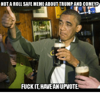 Me, right now.: NOT A ROLL SAFE MEMEABOUT TRUMP AND COMEY  BRILLIANT!  FUCK IT HAVE AN UPVOTE! Me, right now.
