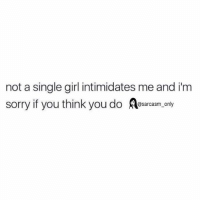 Funny, Memes, and Sorry: not a single girl intimidates me and i'm  sorry if you think you do Aesarcasm.ony SarcasmOnly