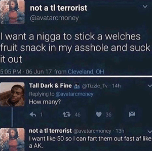 I can never look at fruit snacks the same way again by VortexPower999 FOLLOW HERE 4 MORE MEMES.: not a tl terrorist  @avatarcmoney  I want a nigga to stick a welches  fruit snack in my asshole and suck  it out  5:05 PM 06 Jun 17 from Cleveland, OH  Tall Dark & Fine @Tizzle Tv 14h  Replying to @avatarcmoney  How many?  46 36  not a tl terrorist @avatarcmoney 13h  I want like 50 so I can fart them out fast af like  a AK I can never look at fruit snacks the same way again by VortexPower999 FOLLOW HERE 4 MORE MEMES.