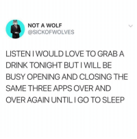 Funny, Go to Sleep, and Love: NOT A WOLF  @SICKOFWOLVES  LISTENIWOULD LOVE TO GRAB A  DRINK TONIGHT BUT I WILL BE  BUSY OPENING AND CLOSING THE  SAME THREE APPS OVER AND  OVER AGAIN UNTILI GO TO SLEEP VERY BUSY