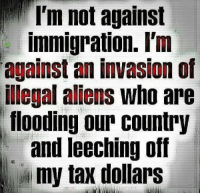 Memes, 🤖, and Invasion: not against  immigration. I'm  against an invasion of  illegal aliens who are  flooding our Country  and leeching off  my tax dollars