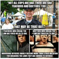 """Bad apples spoil the whole bunch..  Check us out for more: Cop Logic: """"NOT ALL COPS ARE BAD.THEREARE BAD  TEACHERS AND DOCTORS TOO  THAT MAY BE TRUE,BUT  TEACHERS WHO BREAK THE  DOCTORS WHO BREAKTHE  LAW ARE FIRED OR GOTO JAIL  LAW ARE FIRED GOTOJAIL  e CHAN  INDIVIDUAL OFFICERS RARELYRECEIVE MORETHAN APAID VACATION  AP FOR BREAKING THE LAWS THEY ARESWORNITO ENFORCE Bad apples spoil the whole bunch..  Check us out for more: Cop Logic"""