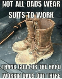 God, Memes, and Work: NOT ALL DADS WEAR  SUITS TO WORK  THANK GOD FOR THE HARD  WORKIN DADS OUT THERE