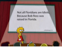 Bob Ross, Florida, and Amazing: Not all Floridians are ldiots  Because Bob Ross was  raised in Florida.  u/NiftyDragon123 Bob Ross is amazing